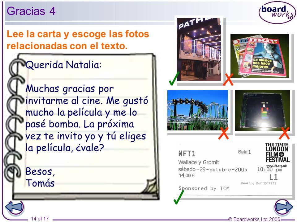 © Boardworks Ltd 2006 14 of 17 Gracias 4 Lee la carta y escoge las fotos relacionadas con el texto. Querida Natalia: Muchas gracias por invitarme al c