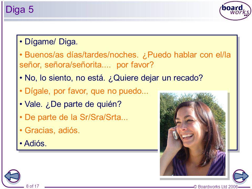 © Boardworks Ltd 2006 8 of 17 Diga 5 Dígame/ Diga. Buenos/as días/tardes/noches. ¿Puedo hablar con el/la señor, señora/señorita.... por favor? No, lo