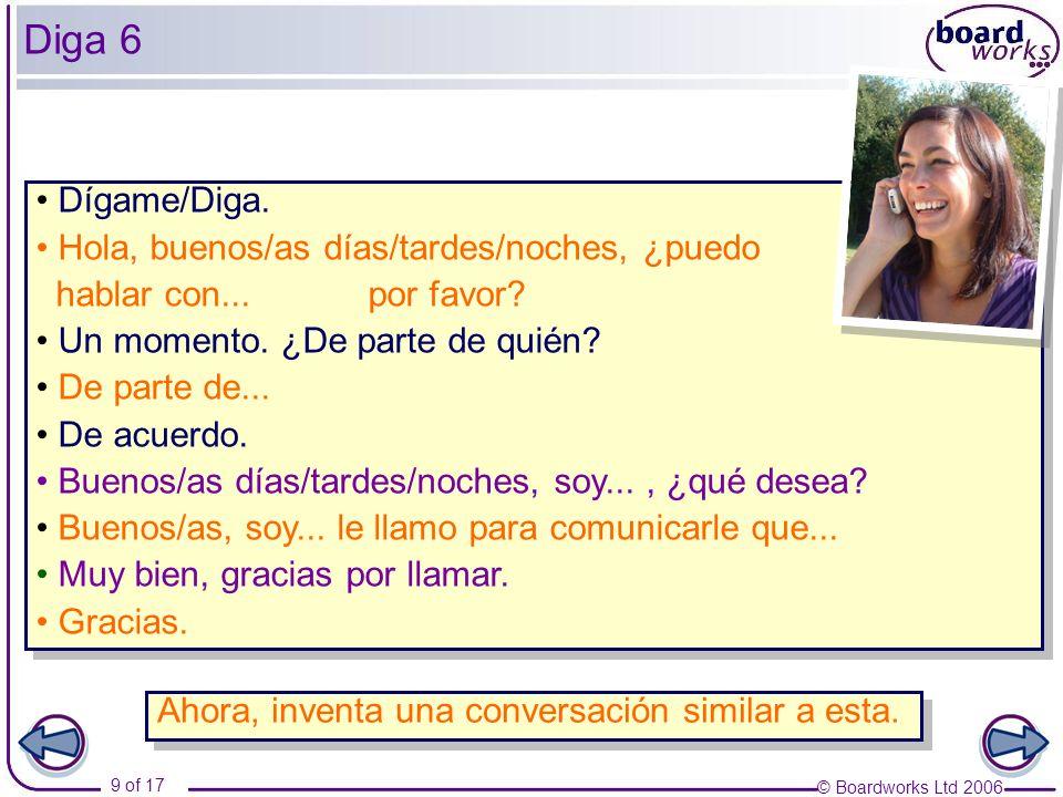 © Boardworks Ltd 2006 9 of 17 Diga 6 Dígame/Diga. Hola, buenos/as días/tardes/noches, ¿puedo hablar con... por favor? Un momento. ¿De parte de quién?