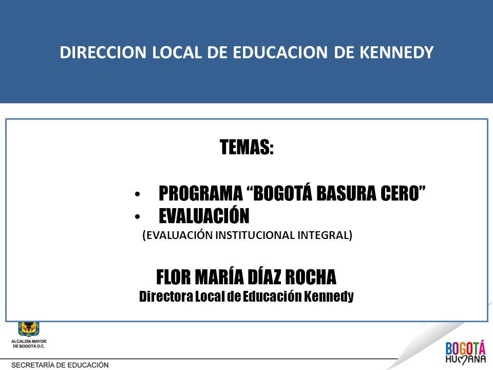 DIRECCION LOCAL DE EDUCACION DE KENNEDY TEMAS: PROGRAMA BOGOTÁ BASURA CERO EVALUACIÓN (EVALUACIÓN INSTITUCIONAL INTEGRAL) FLOR MARÍA DÍAZ ROCHA Direct