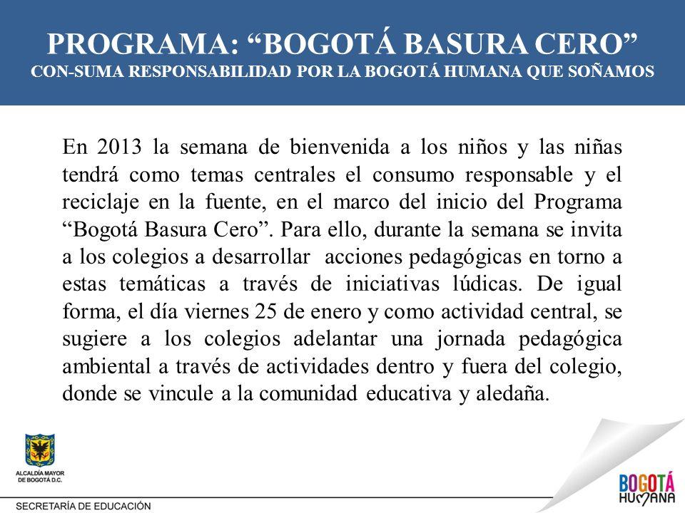 PROGRAMA: BOGOTÁ BASURA CERO CON-SUMA RESPONSABILIDAD POR LA BOGOTÁ HUMANA QUE SOÑAMOS En 2013 la semana de bienvenida a los niños y las niñas tendrá