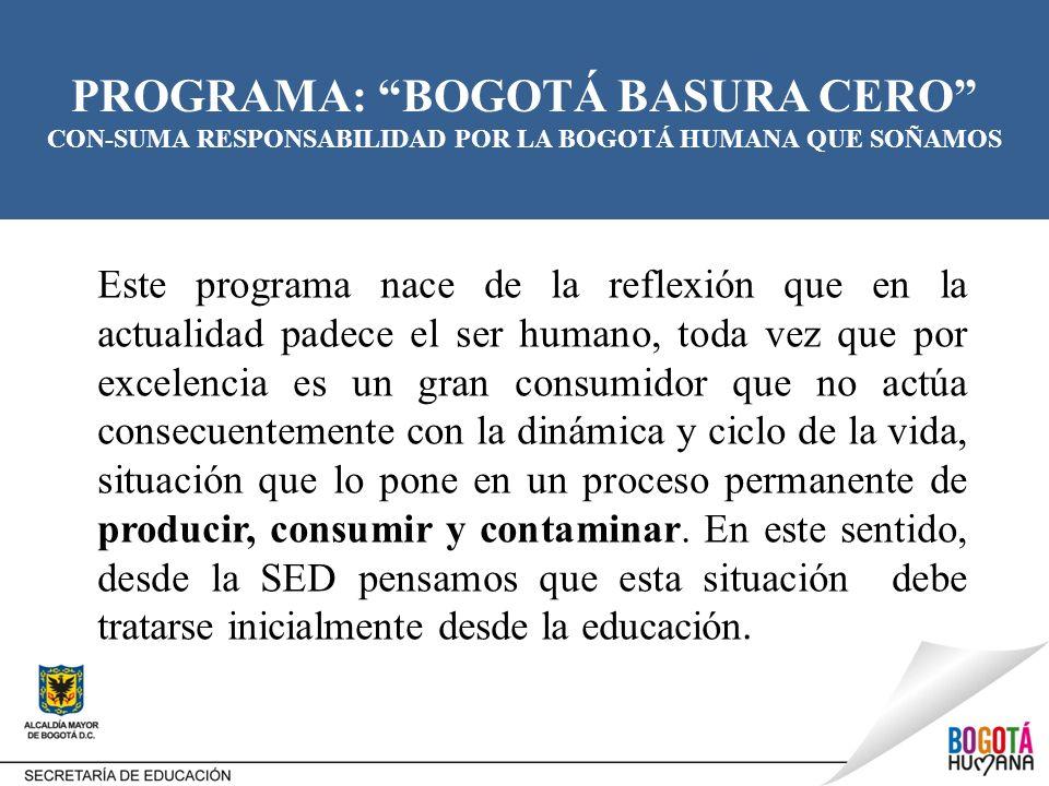 PROGRAMA: BOGOTÁ BASURA CERO CON-SUMA RESPONSABILIDAD POR LA BOGOTÁ HUMANA QUE SOÑAMOS OBJETIVO: Promover durante la semana de desarrollo institucional, en los colegios del Distrito, la discusión y planeación de acciones en torno al programa estratégico Bogotá Basura Cero, para que las instituciones educativas se conviertan en actores centrales de la promoción del consumo responsable y adecuado manejo de residuos sólidos en sus comunidades, procesos pedagógicos con estudiantes, padres de familia y demás integrantes de la comunidad educativa.
