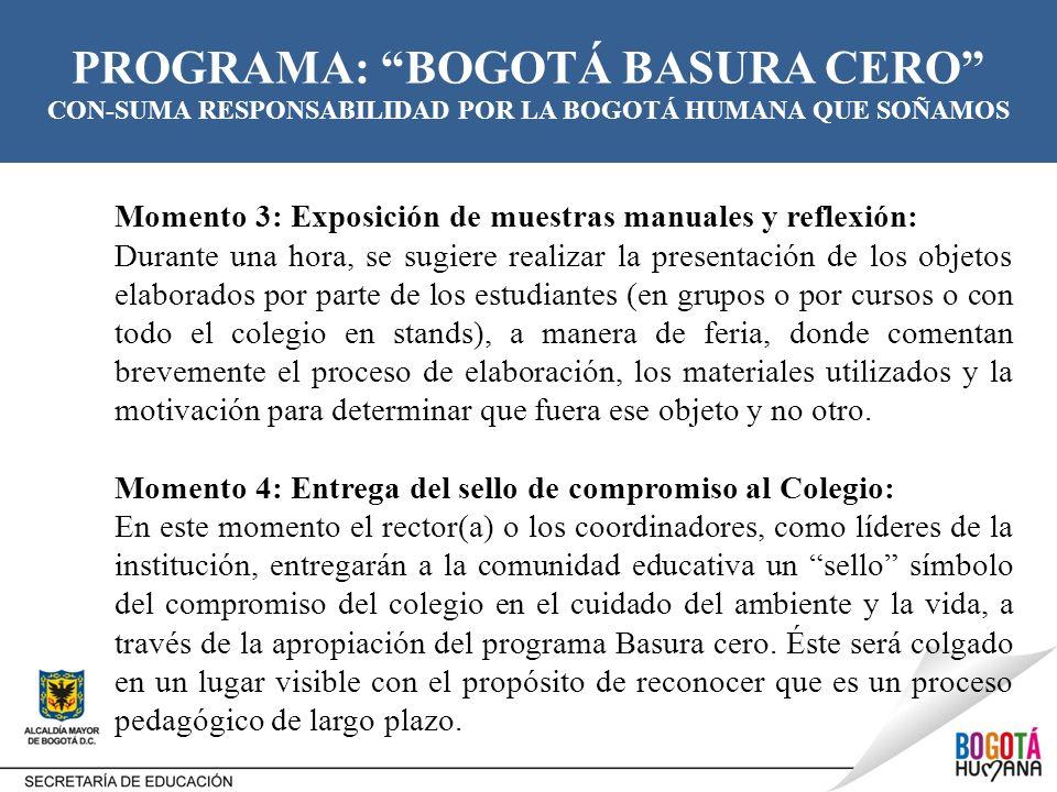 PROGRAMA: BOGOTÁ BASURA CERO CON-SUMA RESPONSABILIDAD POR LA BOGOTÁ HUMANA QUE SOÑAMOS Momento 3: Exposición de muestras manuales y reflexión: Durante