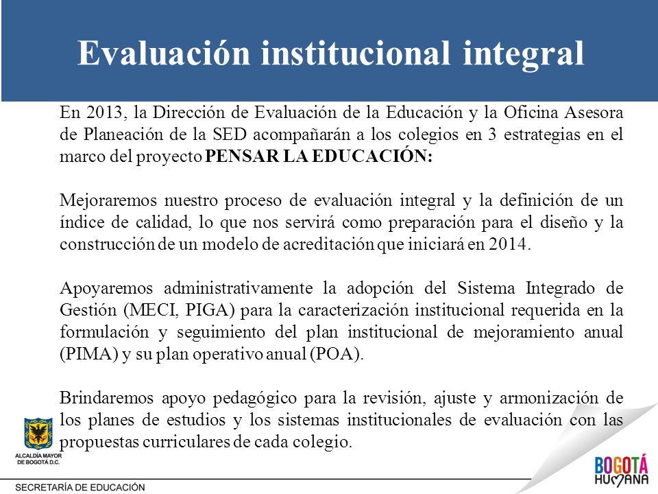 Evaluación institucional integral En 2013, la Dirección de Evaluación de la Educación y la Oficina Asesora de Planeación de la SED acompañarán a los c