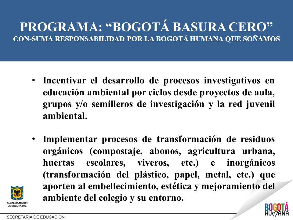 PROGRAMA: BOGOTÁ BASURA CERO CON-SUMA RESPONSABILIDAD POR LA BOGOTÁ HUMANA QUE SOÑAMOS Incentivar el desarrollo de procesos investigativos en educació