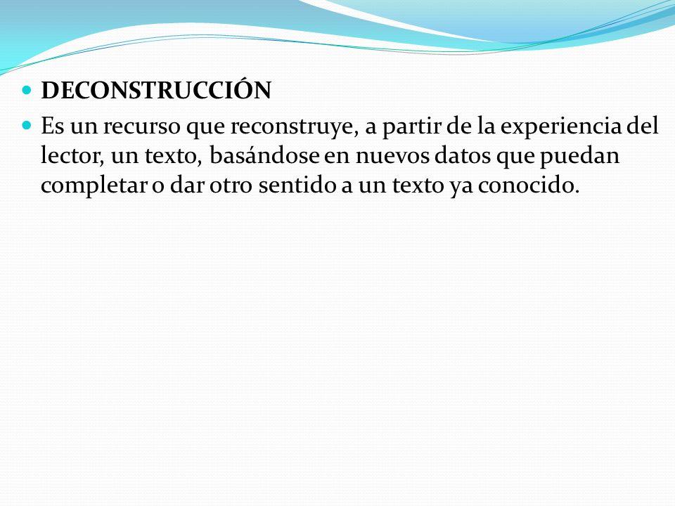 DECONSTRUCCIÓN Es un recurso que reconstruye, a partir de la experiencia del lector, un texto, basándose en nuevos datos que puedan completar o dar otro sentido a un texto ya conocido.