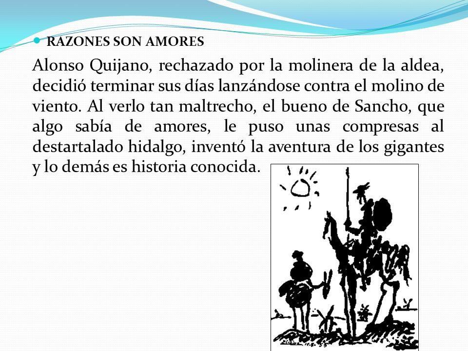 RAZONES SON AMORES Alonso Quijano, rechazado por la molinera de la aldea, decidió terminar sus días lanzándose contra el molino de viento.