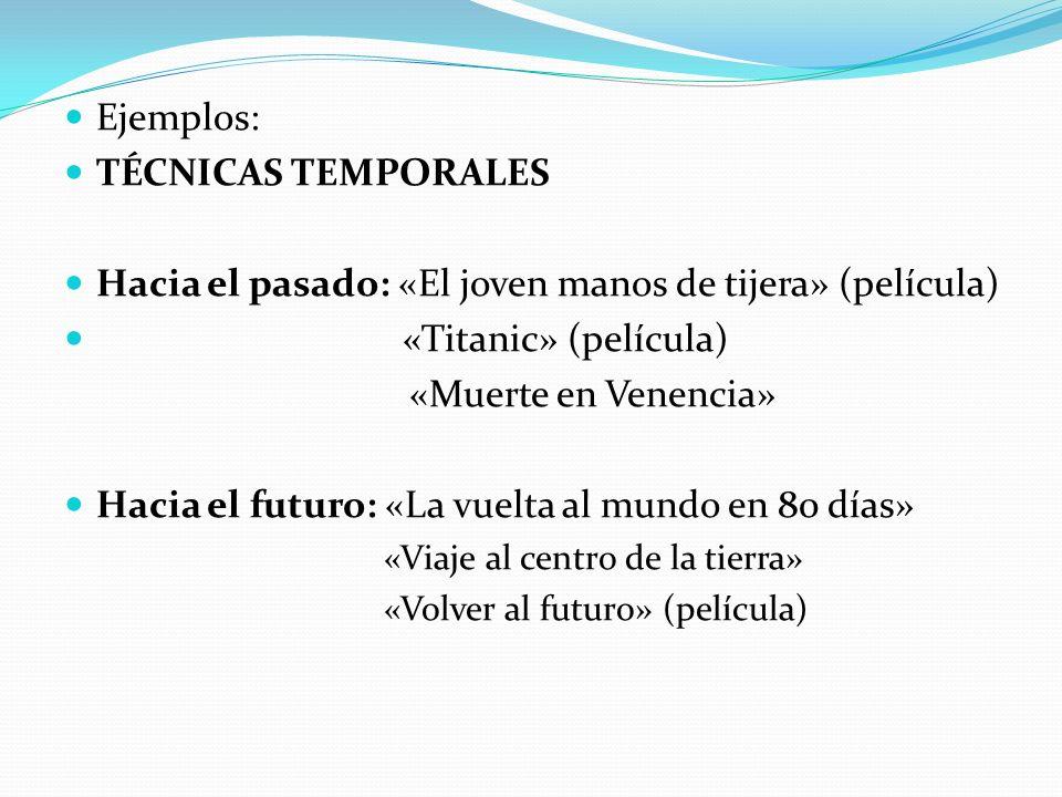 Ejemplos: TÉCNICAS TEMPORALES Hacia el pasado: «El joven manos de tijera» (película) «Titanic» (película) «Muerte en Venencia» Hacia el futuro: «La vuelta al mundo en 80 días» «Viaje al centro de la tierra» «Volver al futuro» (película)