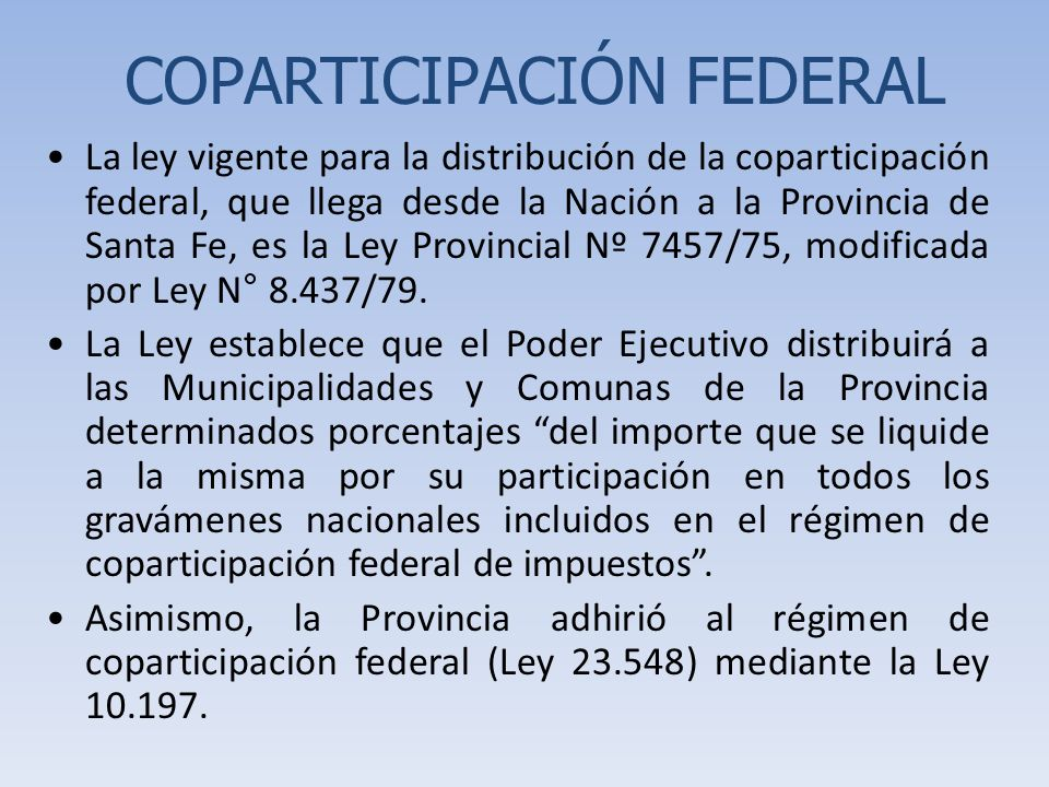 COPARTICIPACIÓN FEDERAL La ley vigente para la distribución de la coparticipación federal, que llega desde la Nación a la Provincia de Santa Fe, es la Ley Provincial Nº 7457/75, modificada por Ley N° 8.437/79.