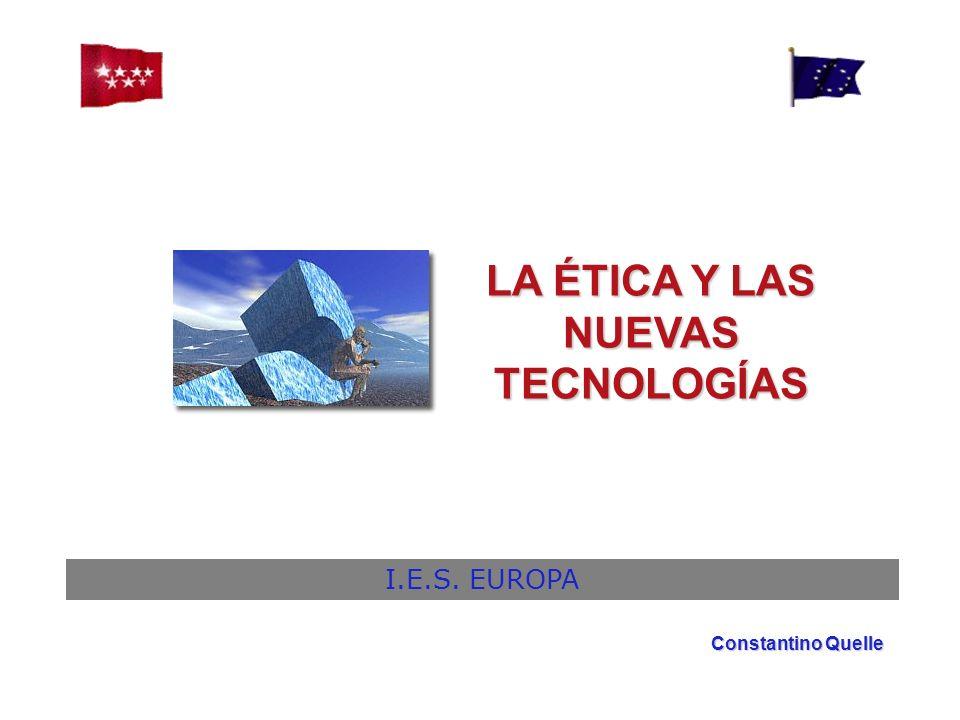 LA ÉTICA Y LAS NUEVAS TECNOLOGÍAS I.E.S. EUROPA Constantino Quelle