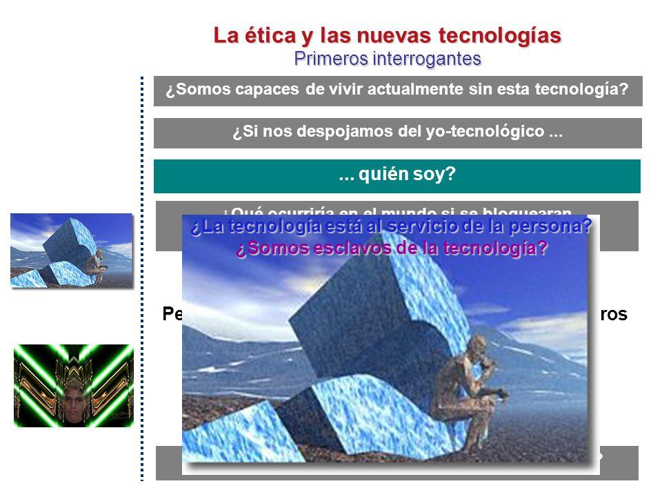 La ética y las nuevas tecnologías Primeros interrogantes ¿Qué ocurriría en el mundo si se bloquearan los sistemas tecnológicos.
