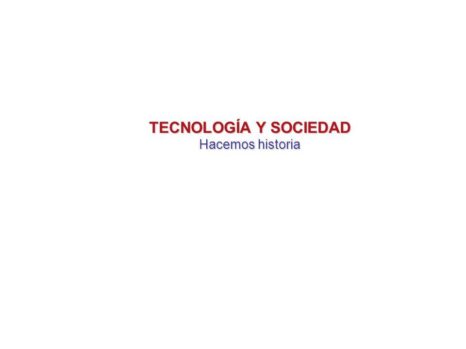 TECNOLOGÍA Y SOCIEDAD Hacemos historia