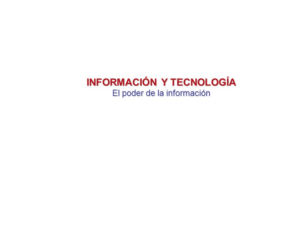INFORMACIÓN Y TECNOLOGÍA El poder de la información