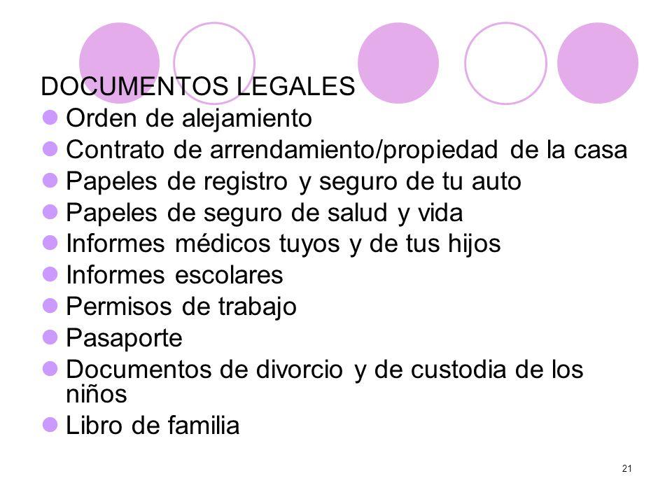 21 DOCUMENTOS LEGALES Orden de alejamiento Contrato de arrendamiento/propiedad de la casa Papeles de registro y seguro de tu auto Papeles de seguro de