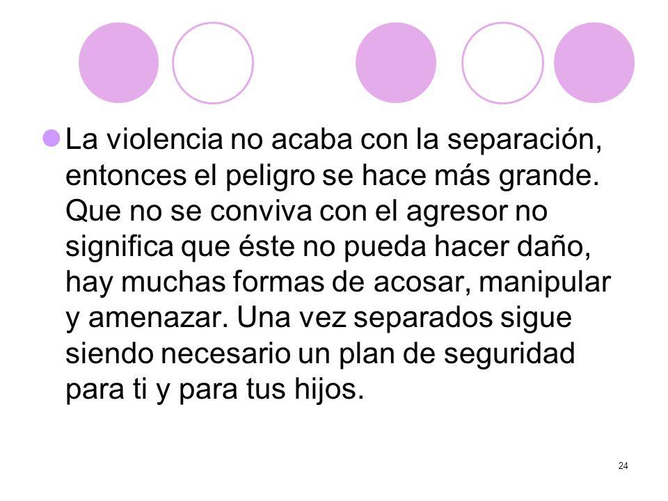 24 La violencia no acaba con la separación, entonces el peligro se hace más grande. Que no se conviva con el agresor no significa que éste no pueda ha