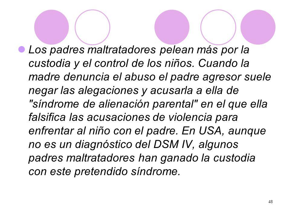 48 Los padres maltratadores pelean más por la custodia y el control de los niños. Cuando la madre denuncia el abuso el padre agresor suele negar las a