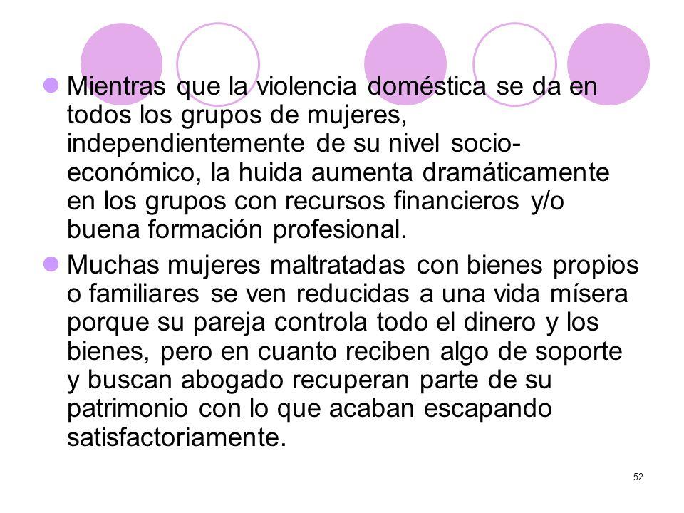 52 Mientras que la violencia doméstica se da en todos los grupos de mujeres, independientemente de su nivel socio- económico, la huida aumenta dramáti