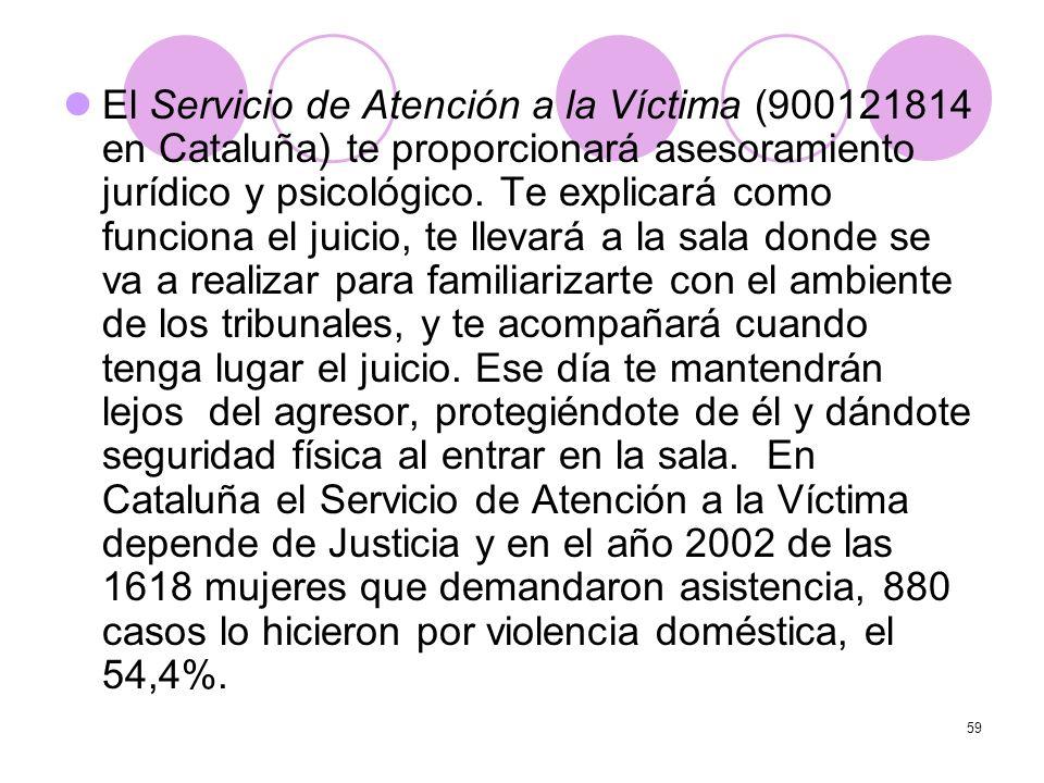 59 El Servicio de Atención a la Víctima (900121814 en Cataluña) te proporcionará asesoramiento jurídico y psicológico. Te explicará como funciona el j