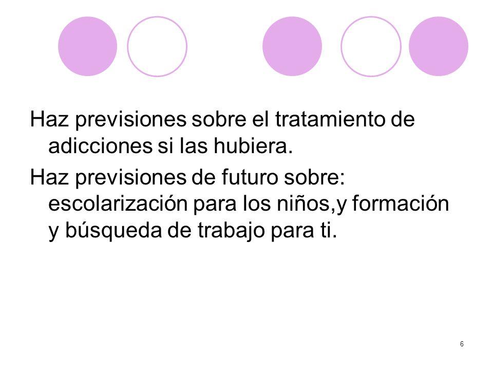 6 Haz previsiones sobre el tratamiento de adicciones si las hubiera. Haz previsiones de futuro sobre: escolarización para los niños,y formación y búsq