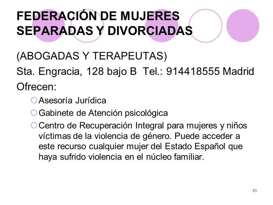 61 FEDERACIÓN DE MUJERES SEPARADAS Y DIVORCIADAS (ABOGADAS Y TERAPEUTAS) Sta. Engracia, 128 bajo B Tel.: 914418555 Madrid Ofrecen: Asesoría Jurídica G