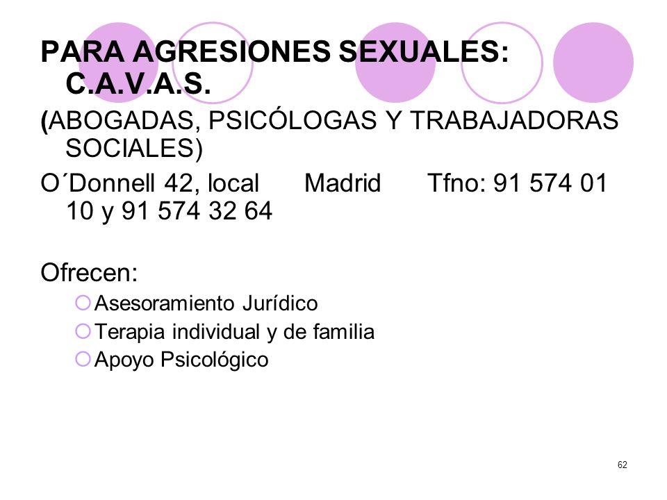 62 PARA AGRESIONES SEXUALES: C.A.V.A.S. (ABOGADAS, PSICÓLOGAS Y TRABAJADORAS SOCIALES) O´Donnell 42, local Madrid Tfno: 91 574 01 10 y 91 574 32 64 Of
