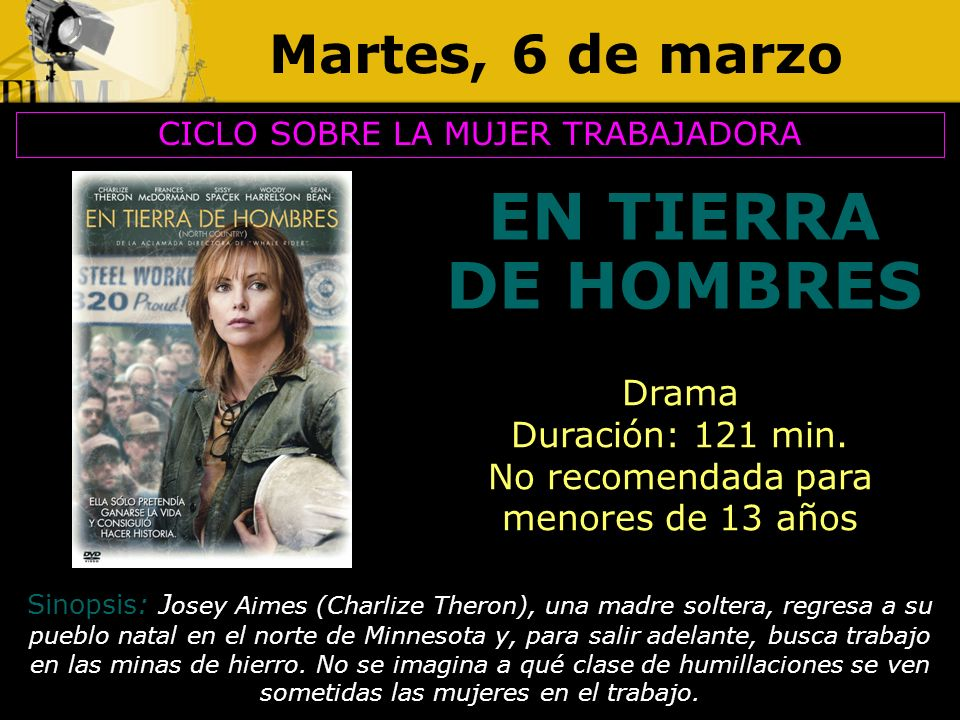 Martes, 6 de marzo EN TIERRA DE HOMBRES CICLO SOBRE LA MUJER TRABAJADORA Drama Duración: 121 min. No recomendada para menores de 13 años Sinopsis: J o
