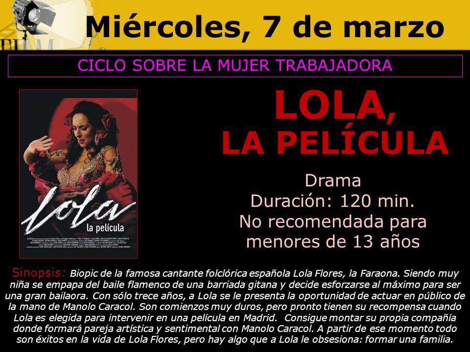 Miércoles, 7 de marzo LOLA, LA PELÍCULA CICLO SOBRE LA MUJER TRABAJADORA Drama Duración: 120 min. No recomendada para menores de 13 años Sinopsis: Bio