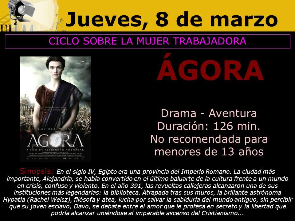 Jueves, 8 de marzo ÁGORA CICLO SOBRE LA MUJER TRABAJADORA Drama - Aventura Duración: 126 min. No recomendada para menores de 13 años Sinopsis: En el s