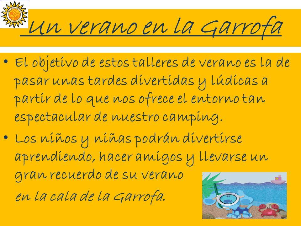 Un verano en la Garrofa El objetivo de estos talleres de verano es la de pasar unas tardes divertidas y lúdicas a partir de lo que nos ofrece el entorno tan espectacular de nuestro camping.