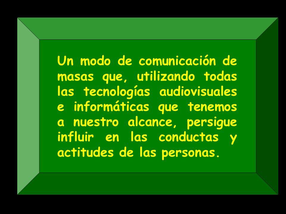Un modo de comunicación de masas que, utilizando todas las tecnologías audiovisuales e informáticas que tenemos a nuestro alcance, persigue influir en las conductas y actitudes de las personas.