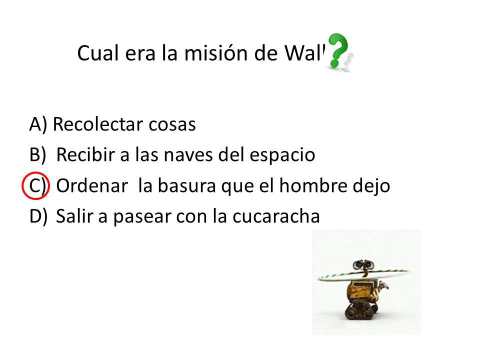 Cual era la misión de Wall-e A) Recolectar cosas B)Recibir a las naves del espacio C)Ordenar la basura que el hombre dejo D)Salir a pasear con la cucaracha