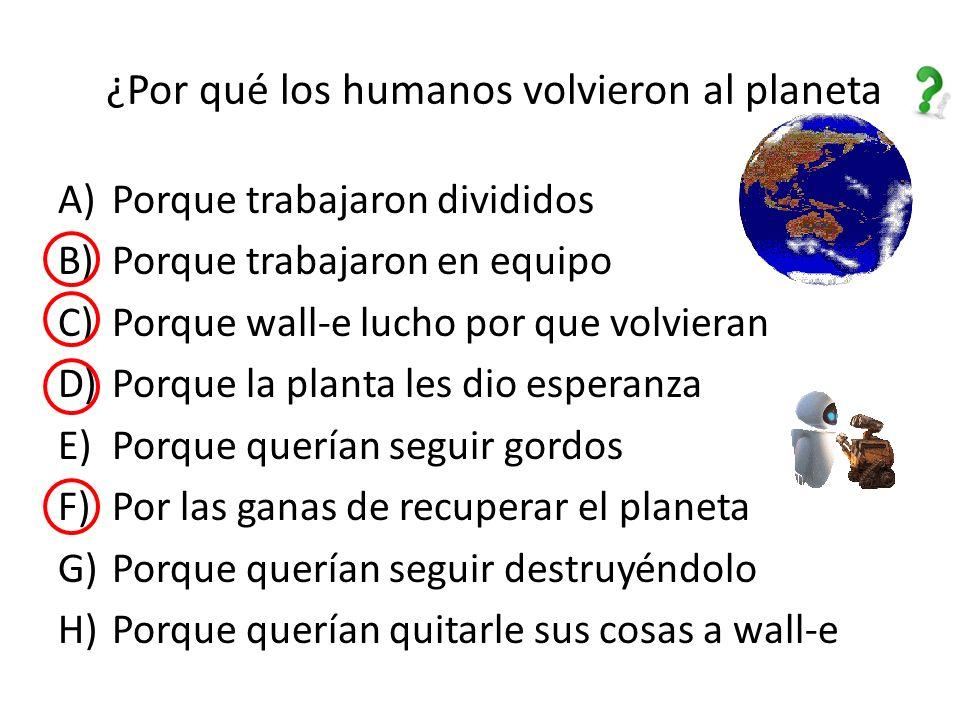 ¿Por qué los humanos volvieron al planeta A)Porque trabajaron divididos B)Porque trabajaron en equipo C)Porque wall-e lucho por que volvieran D)Porque la planta les dio esperanza E)Porque querían seguir gordos F)Por las ganas de recuperar el planeta G)Porque querían seguir destruyéndolo H)Porque querían quitarle sus cosas a wall-e