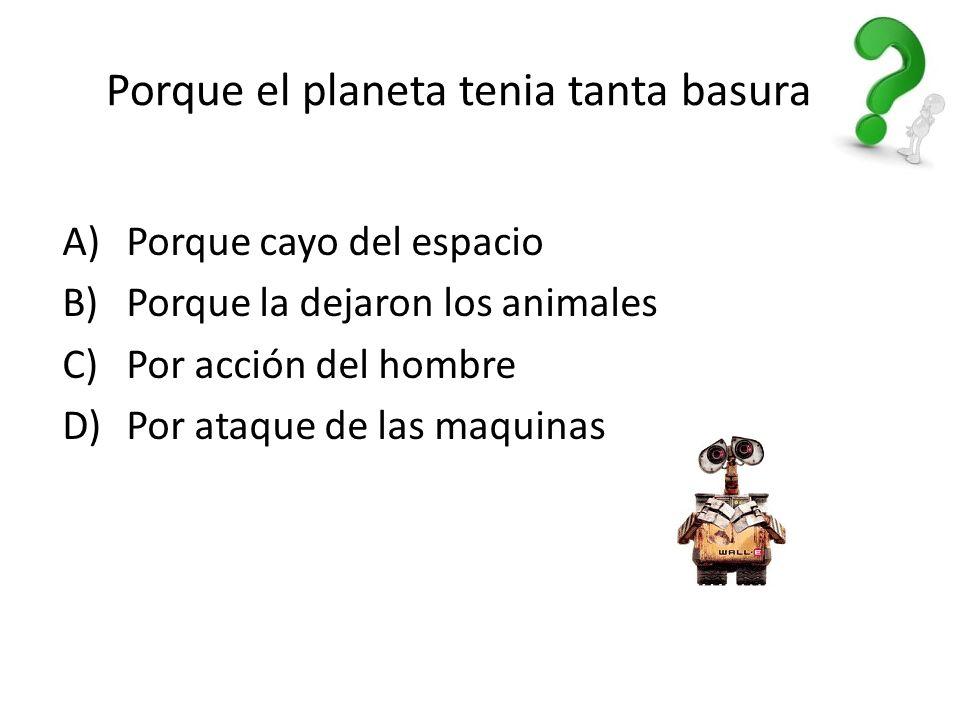 Porque el planeta tenia tanta basura A) Porque cayo del espacio B) Porque la dejaron los animales C) Por acción del hombre D) Por ataque de las maquinas