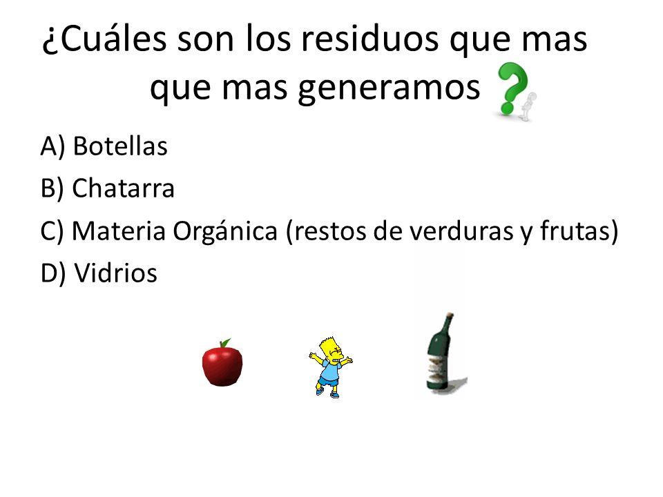 ¿Cuáles son los residuos que mas que mas generamos A) Botellas B) Chatarra C) Materia Orgánica (restos de verduras y frutas) D) Vidrios