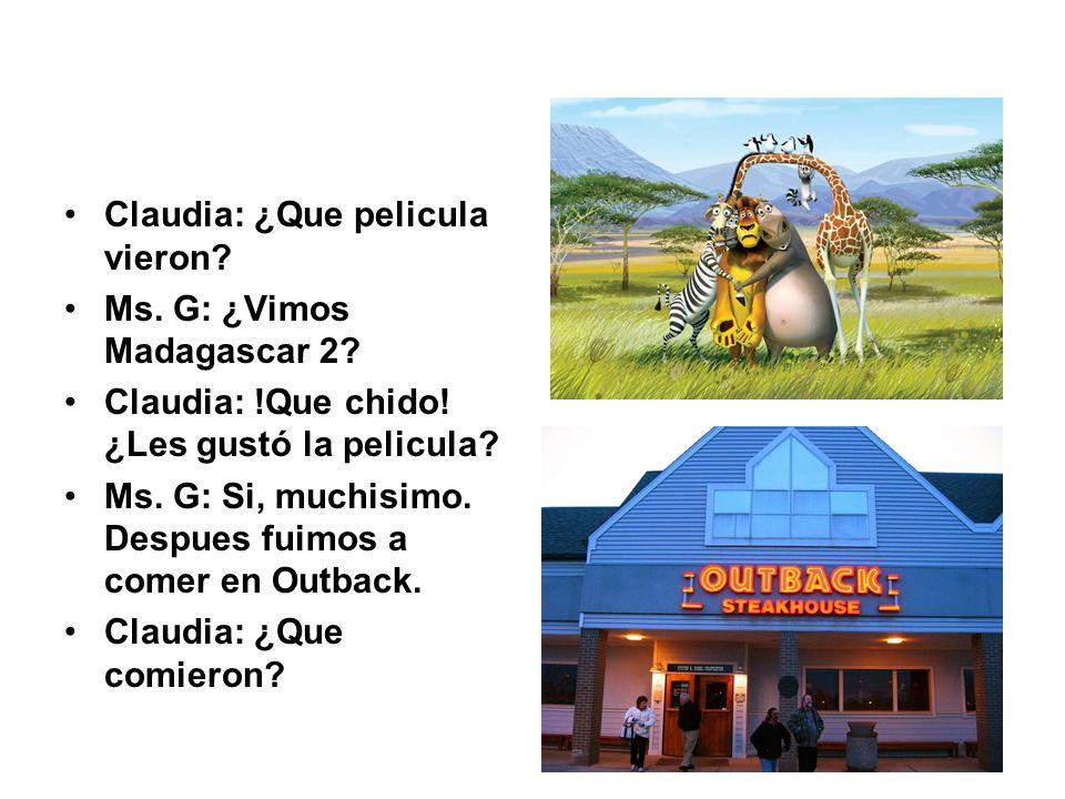 Claudia: ¿Que pelicula vieron? Ms. G: ¿Vimos Madagascar 2? Claudia: !Que chido! ¿Les gustó la pelicula? Ms. G: Si, muchisimo. Despues fuimos a comer e