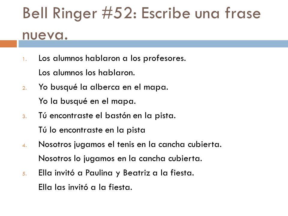 Bell Ringer #52: Escribe una frase nueva. 1. Los alumnos hablaron a los profesores.