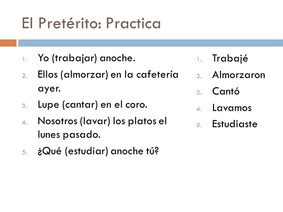 El Pretérito: Practica 1. Yo (trabajar) anoche. 2.