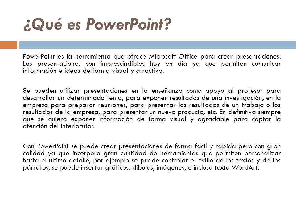 ¿Qué es PowerPoint? PowerPoint es la herramienta que ofrece Microsoft Office para crear presentaciones. Las presentaciones son imprescindibles hoy en