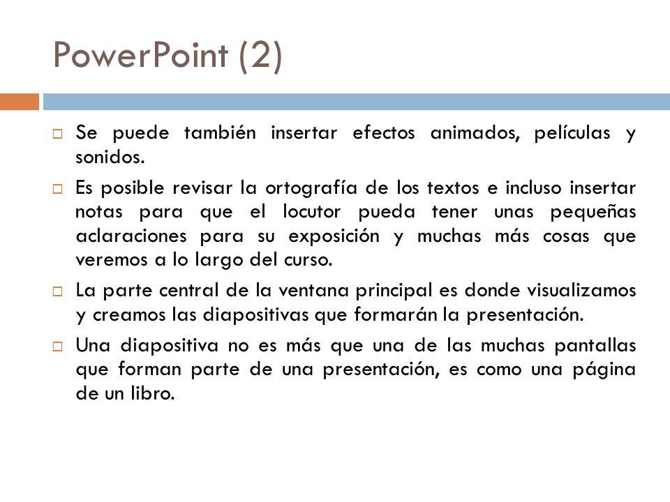 PowerPoint (2) Se puede también insertar efectos animados, películas y sonidos. Es posible revisar la ortografía de los textos e incluso insertar nota