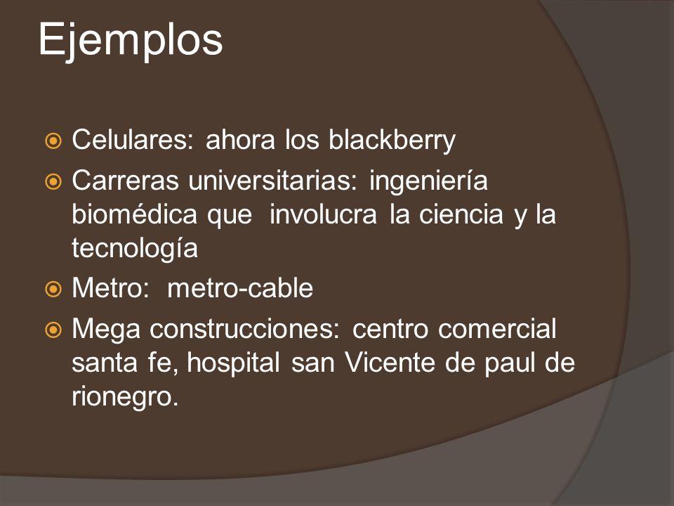 Ejemplos Celulares: ahora los blackberry Carreras universitarias: ingeniería biomédica que involucra la ciencia y la tecnología Metro: metro-cable Mega construcciones: centro comercial santa fe, hospital san Vicente de paul de rionegro.