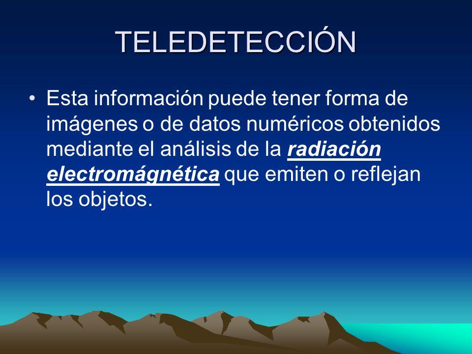TELEDETECCIÓN Esta información puede tener forma de imágenes o de datos numéricos obtenidos mediante el análisis de la radiación electromágnética que emiten o reflejan los objetos.