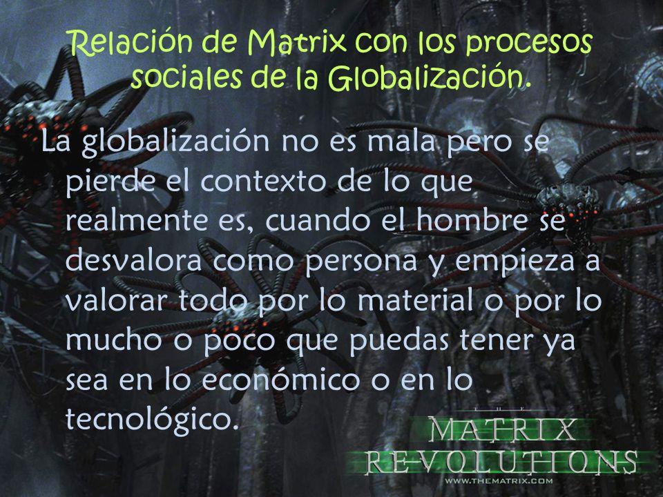 Relación de Matrix con los procesos sociales de la Globalización. La globalización no es mala pero se pierde el contexto de lo que realmente es, cuand