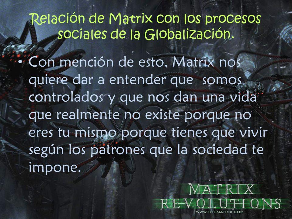 Relación de Matrix con los procesos sociales de la Globalización. Con mención de esto, Matrix nos quiere dar a entender que somos controlados y que no