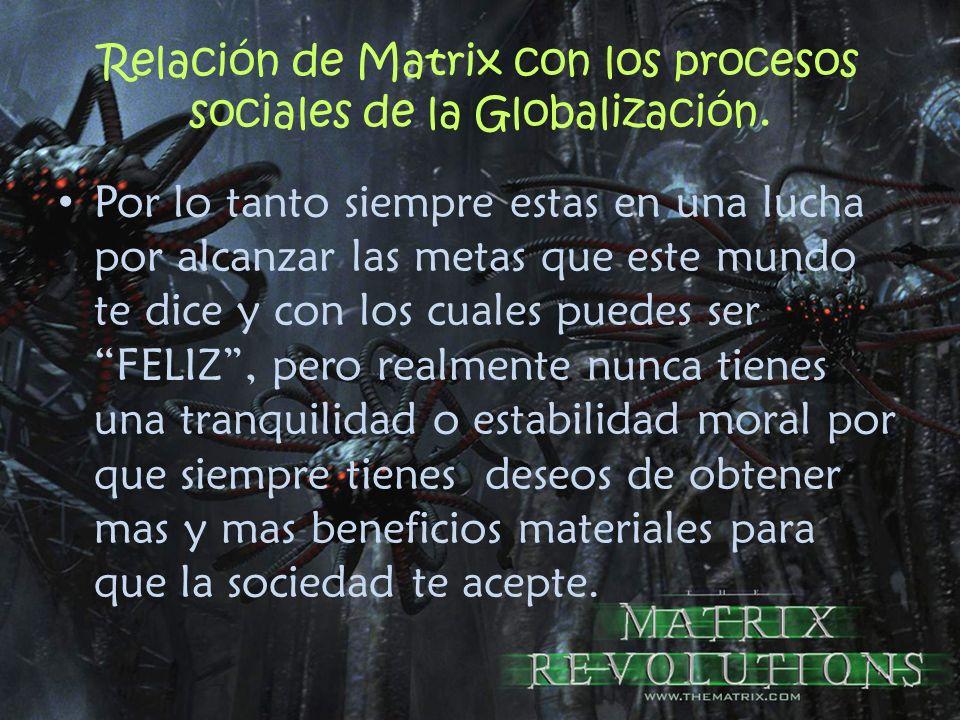 Relación de Matrix con los procesos sociales de la Globalización. Por lo tanto siempre estas en una lucha por alcanzar las metas que este mundo te dic