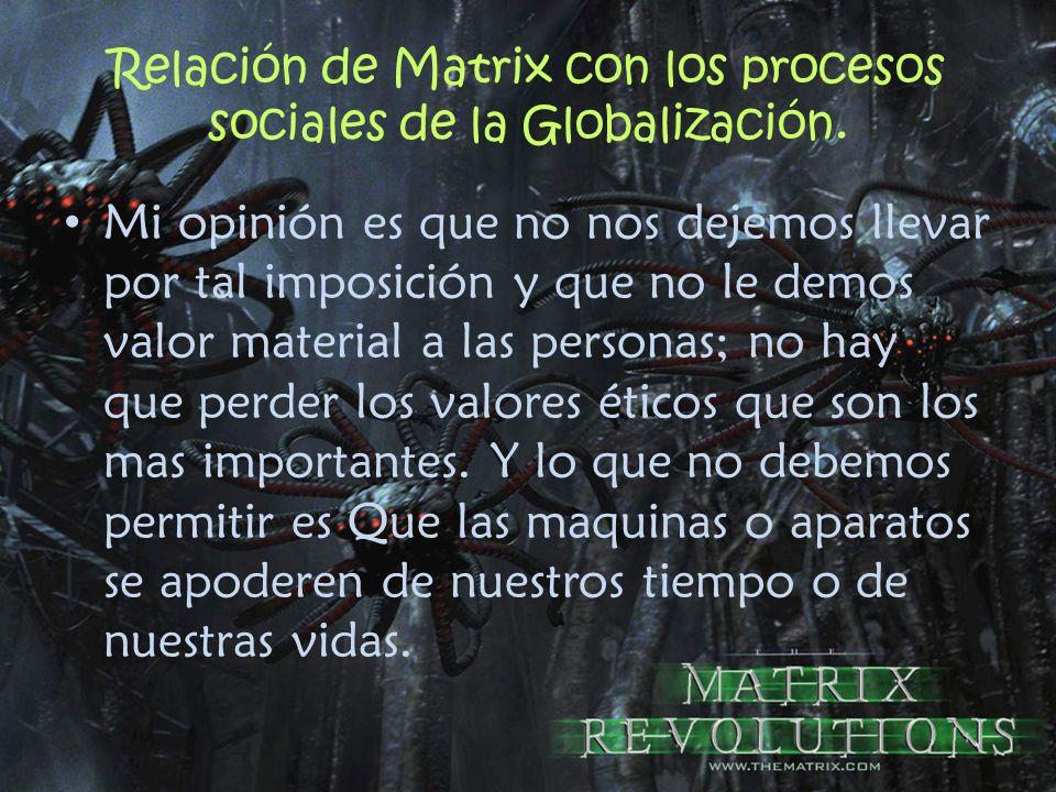 Relación de Matrix con los procesos sociales de la Globalización. Mi opinión es que no nos dejemos llevar por tal imposición y que no le demos valor m