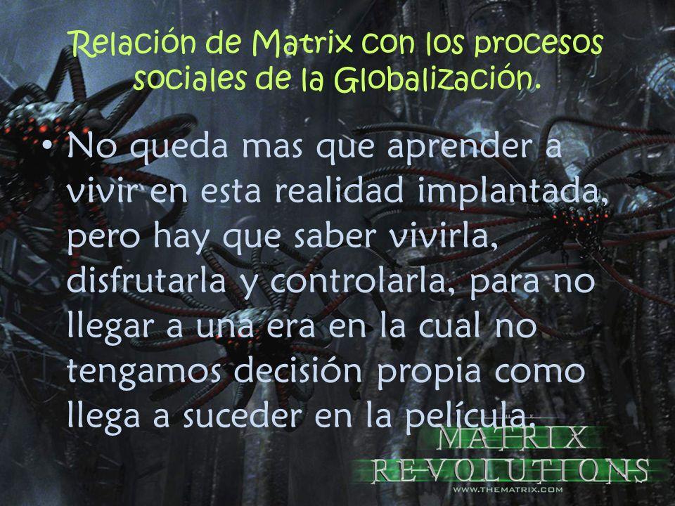 Relación de Matrix con los procesos sociales de la Globalización. No queda mas que aprender a vivir en esta realidad implantada, pero hay que saber vi