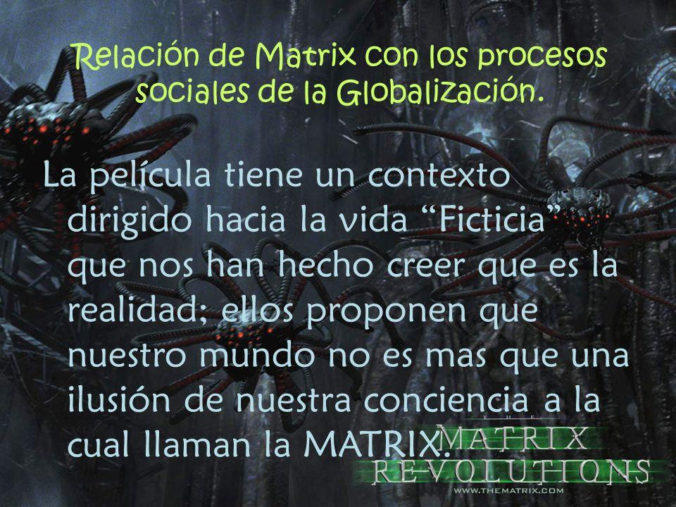 Relación de Matrix con los procesos sociales de la Globalización. La película tiene un contexto dirigido hacia la vida Ficticia que nos han hecho cree