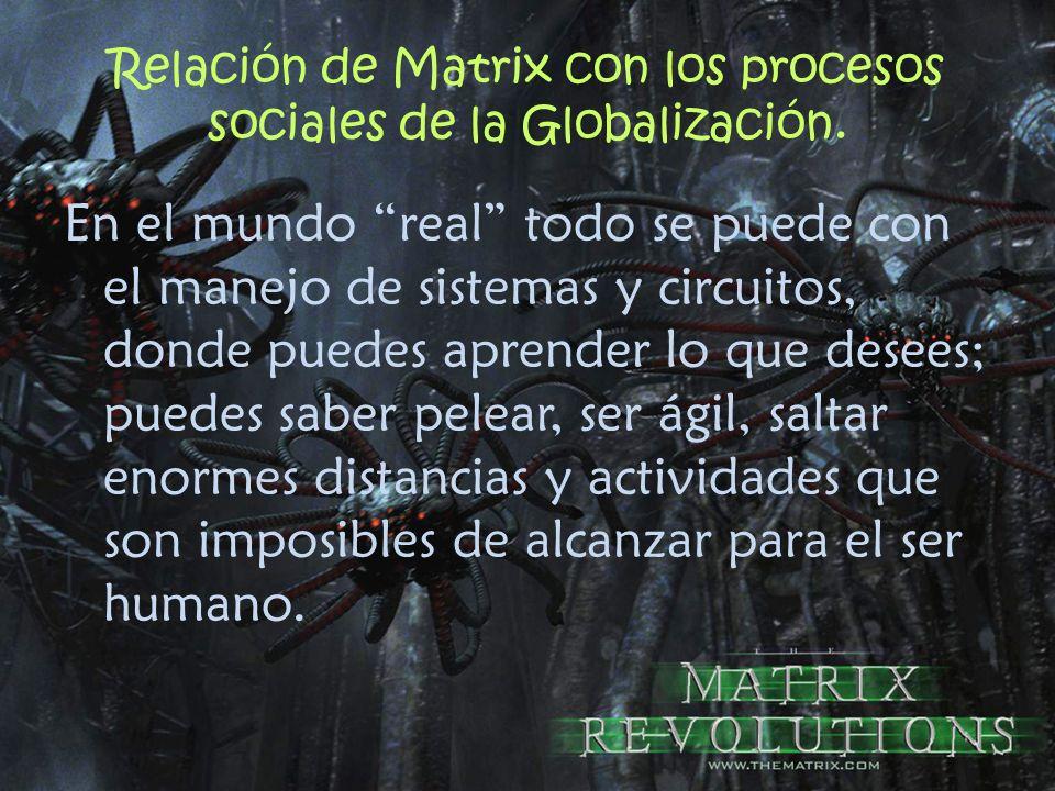 Relación de Matrix con los procesos sociales de la Globalización. En el mundo real todo se puede con el manejo de sistemas y circuitos, donde puedes a