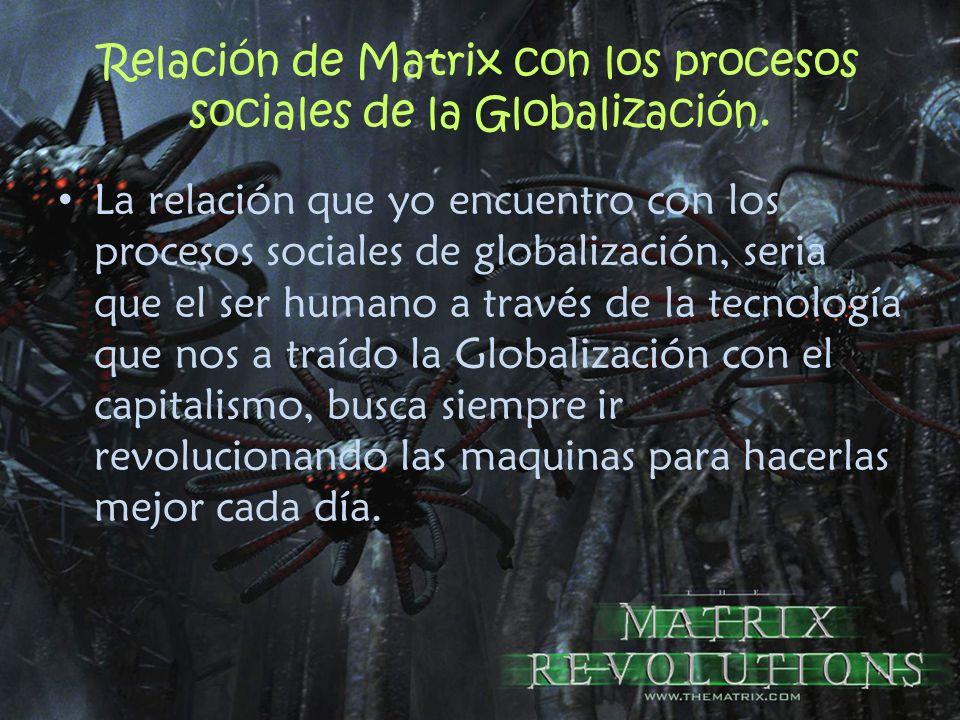 Relación de Matrix con los procesos sociales de la Globalización. La relación que yo encuentro con los procesos sociales de globalización, seria que e