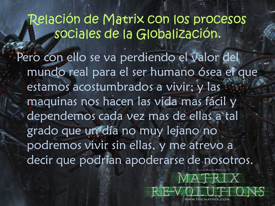 Relación de Matrix con los procesos sociales de la Globalización. Pero con ello se va perdiendo el valor del mundo real para el ser humano ósea el que